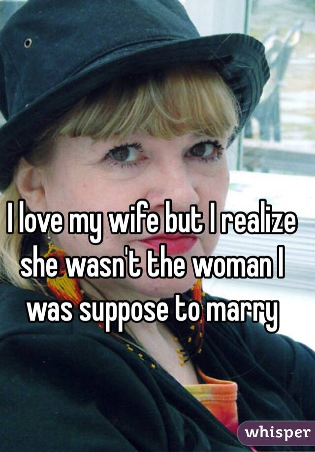 I love my wife but I realize she wasn't the woman I was suppose to marry