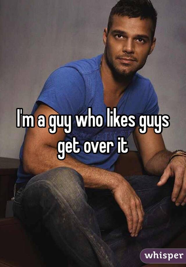 I'm a guy who likes guys get over it