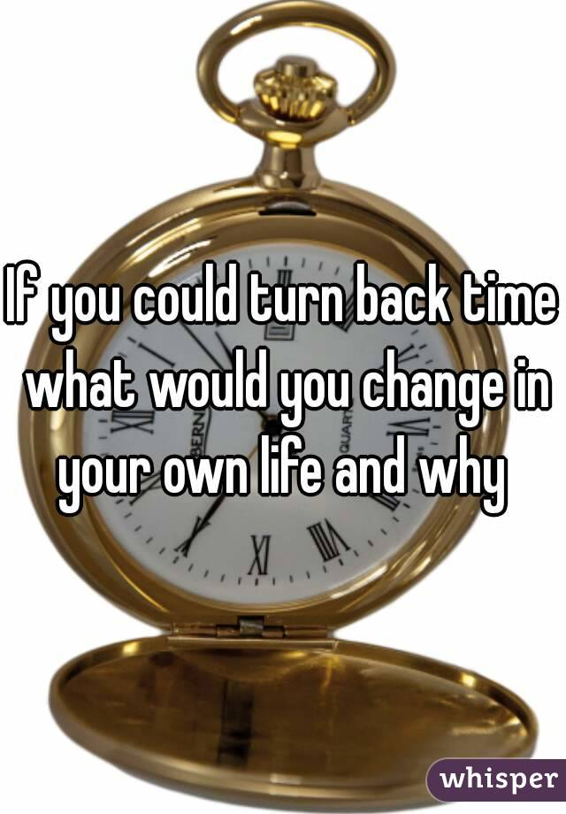 If you could turn back time what would you change in your own life and why