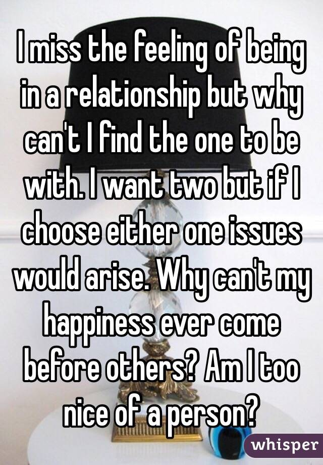 I miss the feeling of being in a relationship but why can't I find the one to be with. I want two but if I choose either one issues would arise. Why can't my happiness ever come before others? Am I too nice of a person?