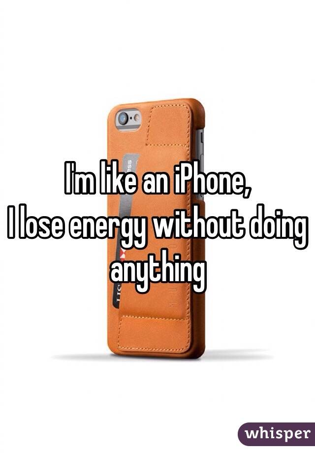 I'm like an iPhone, I lose energy without doing anything