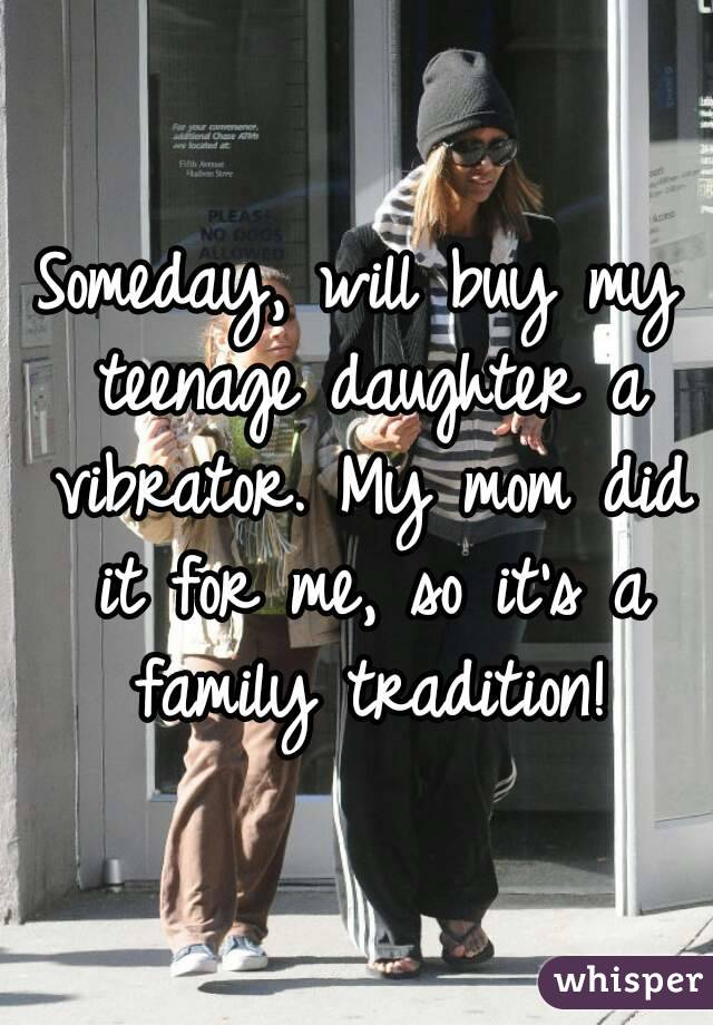 Someday, will buy my teenage daughter a vibrator. My mom did it for me, so it's a family tradition!