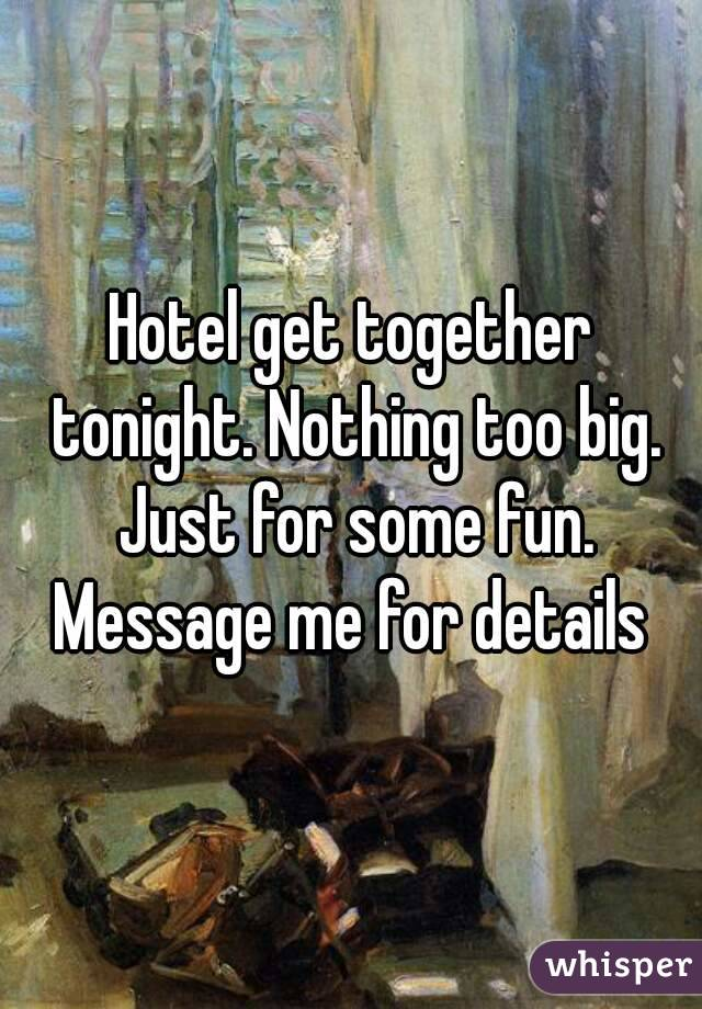 Hotel get together tonight. Nothing too big. Just for some fun. Message me for details