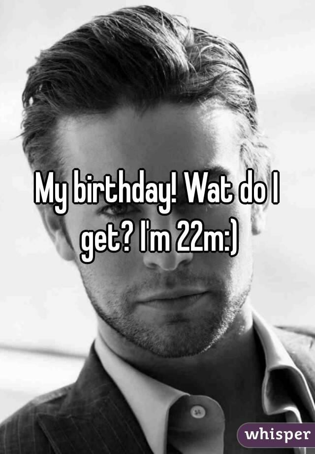 My birthday! Wat do I get? I'm 22m:)