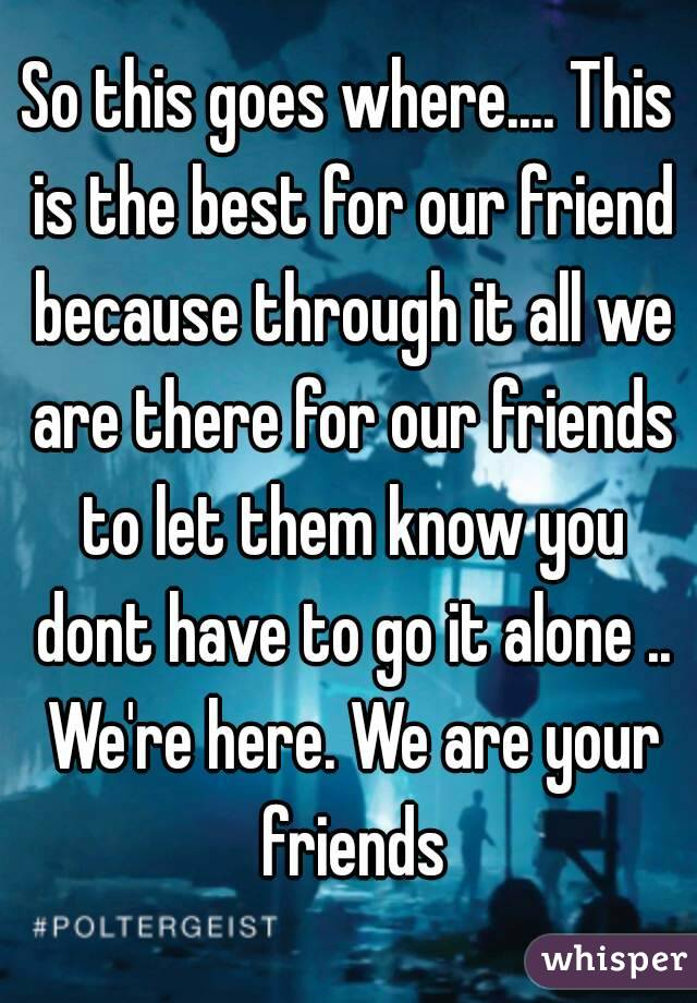 So this goes where.... This is the best for our friend because through it all we are there for our friends to let them know you dont have to go it alone .. We're here. We are your friends