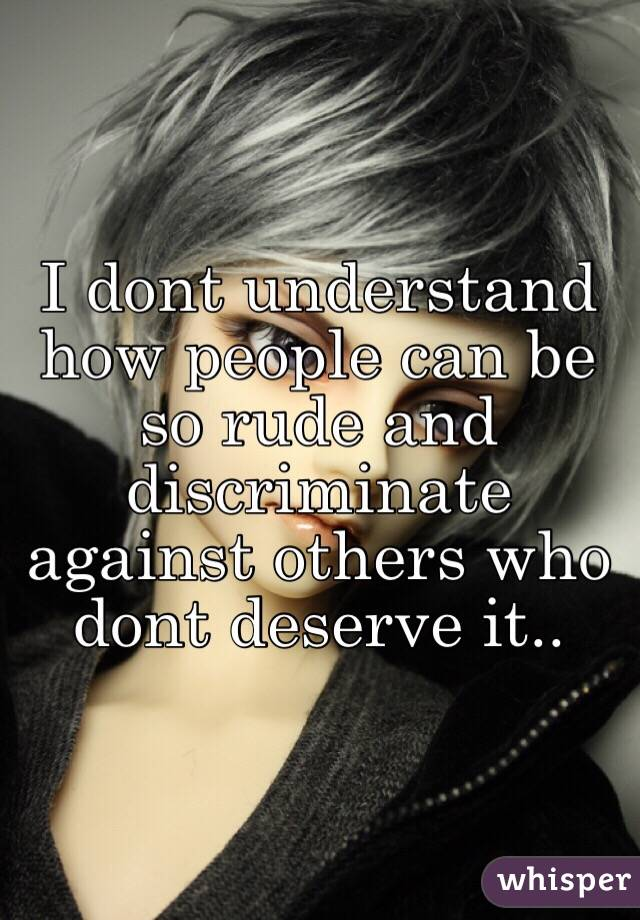 I dont understand how people can be so rude and discriminate against others who dont deserve it..