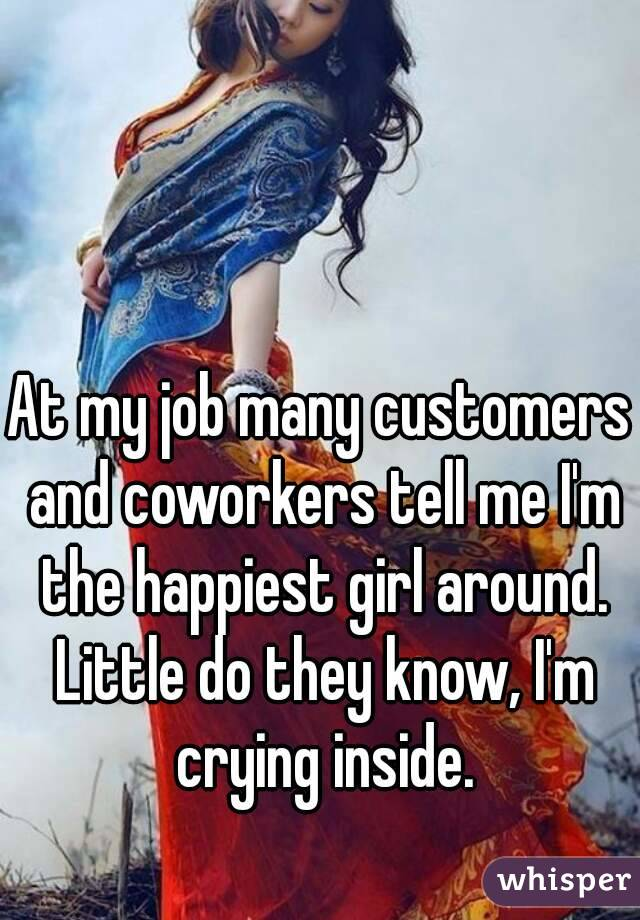 At my job many customers and coworkers tell me I'm the happiest girl around. Little do they know, I'm crying inside.