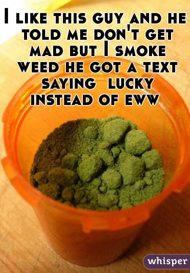 I like this guy and he told me don't get mad but I smoke weed he got a text saying  lucky instead of eww