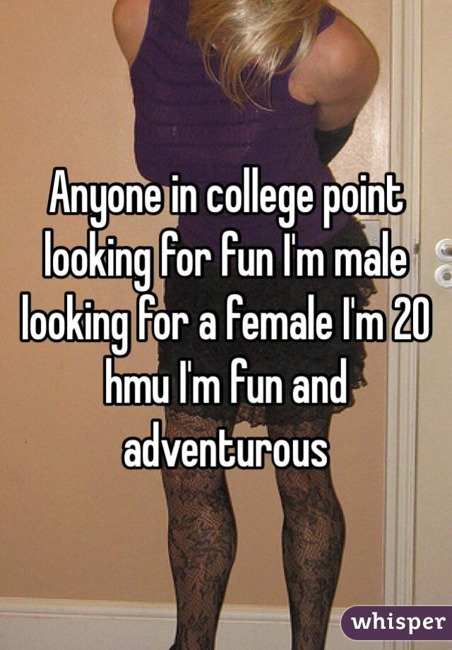 Anyone in college point looking for fun I'm male looking for a female I'm 20 hmu I'm fun and adventurous