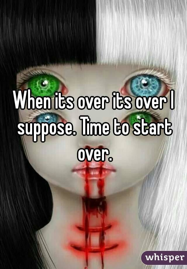 When its over its over I suppose. Time to start over.