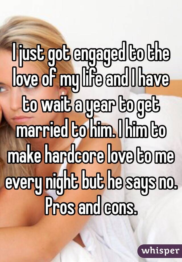 I just got engaged to the love of my life and I have to wait a year to get married to him. I him to make hardcore love to me every night but he says no. Pros and cons.
