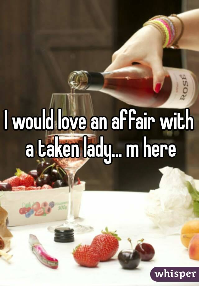 I would love an affair with a taken lady... m here