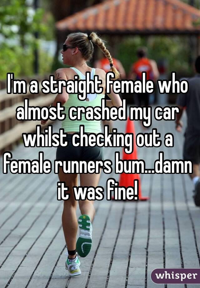 I'm a straight female who almost crashed my car whilst checking out a female runners bum...damn it was fine!