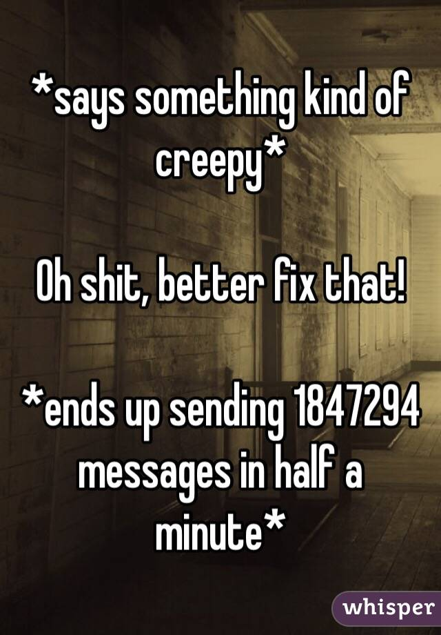 *says something kind of creepy*  Oh shit, better fix that!  *ends up sending 1847294 messages in half a minute*