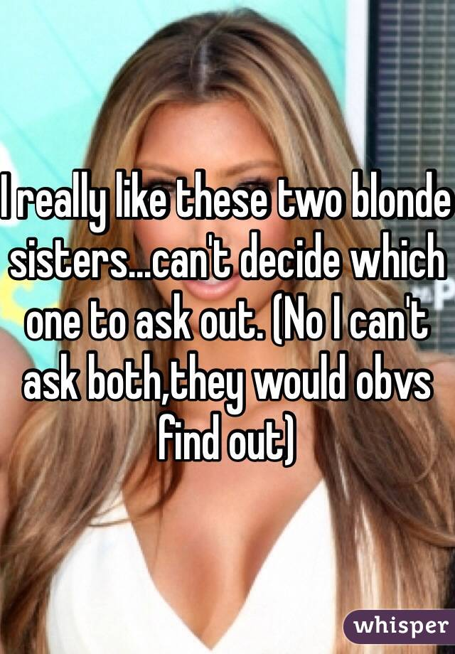 I really like these two blonde sisters...can't decide which one to ask out. (No I can't ask both,they would obvs find out)