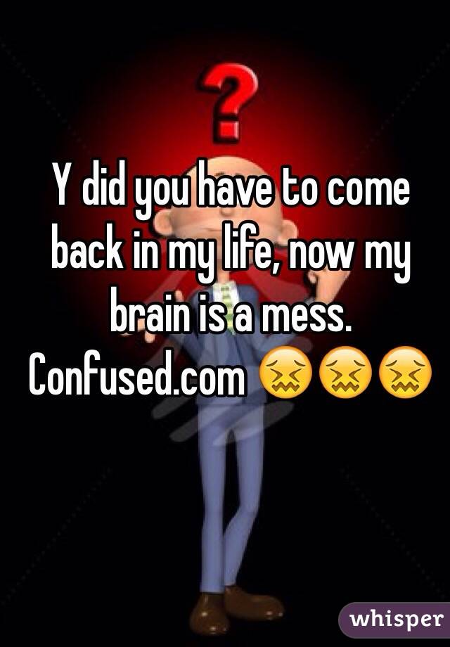 Y did you have to come back in my life, now my brain is a mess. Confused.com 😖😖😖