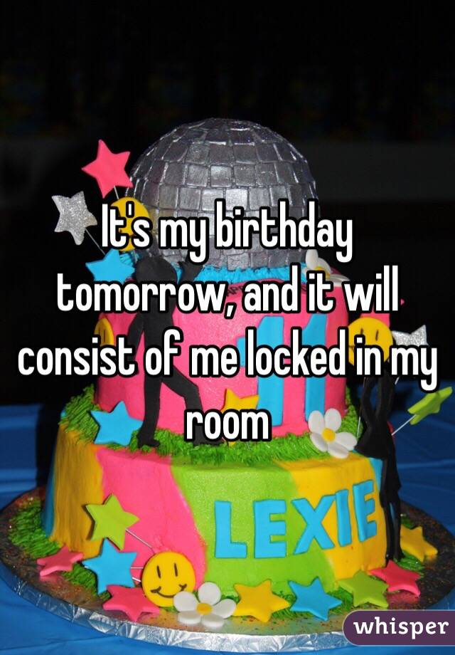 It's my birthday tomorrow, and it will consist of me locked in my room