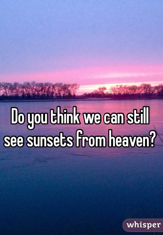 Do you think we can still see sunsets from heaven?