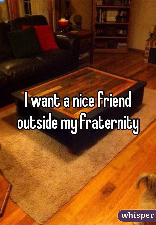 I want a nice friend outside my fraternity
