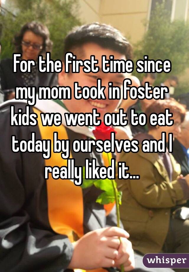 For the first time since my mom took in foster kids we went out to eat today by ourselves and I really liked it...