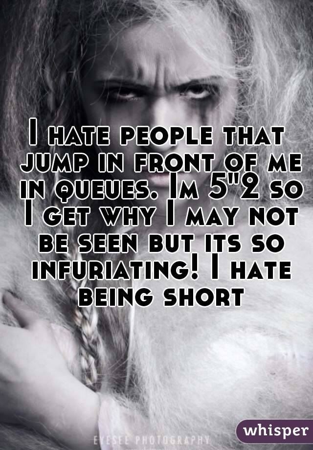 """I hate people that jump in front of me in queues. Im 5""""2 so I get why I may not be seen but its so infuriating! I hate being short"""