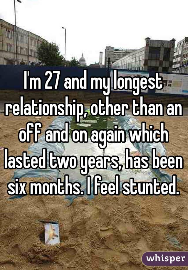 I'm 27 and my longest relationship, other than an off and on again which lasted two years, has been six months. I feel stunted.