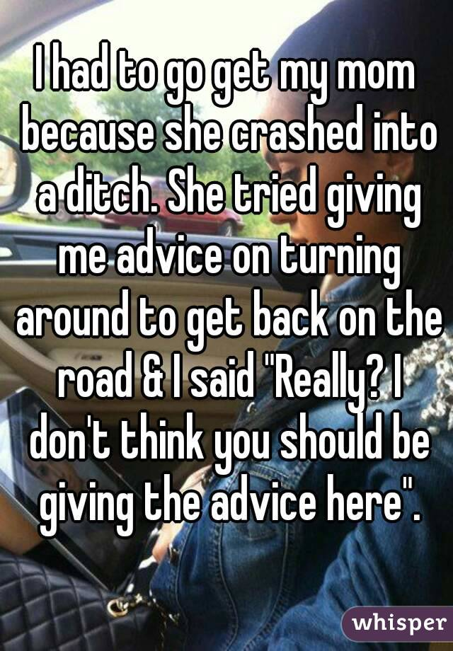 """I had to go get my mom because she crashed into a ditch. She tried giving me advice on turning around to get back on the road & I said """"Really? I don't think you should be giving the advice here""""."""