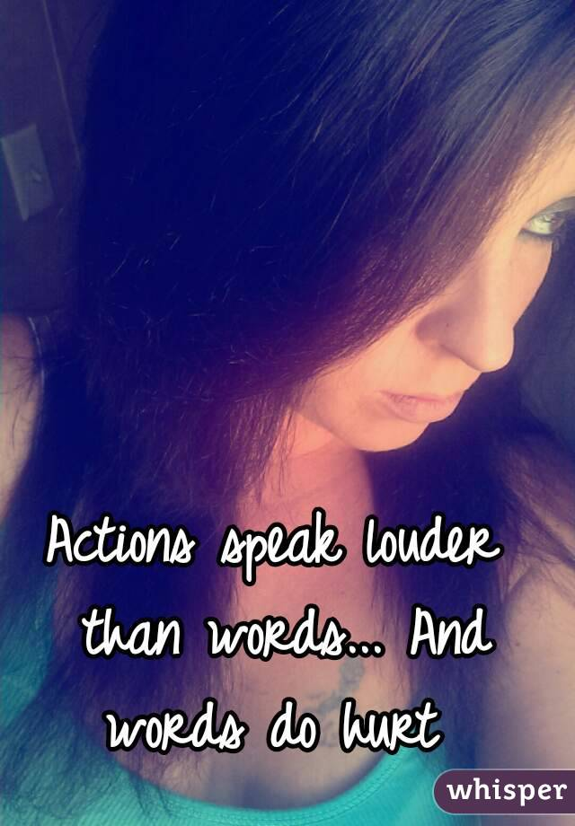 Actions speak louder than words... And words do hurt