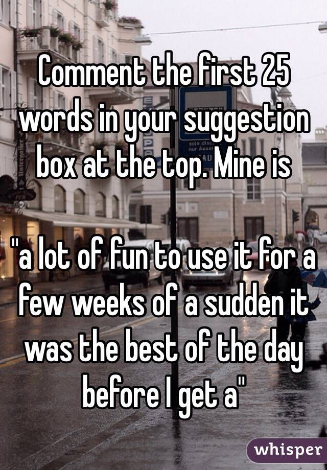 """Comment the first 25 words in your suggestion box at the top. Mine is   """"a lot of fun to use it for a few weeks of a sudden it was the best of the day before I get a"""""""