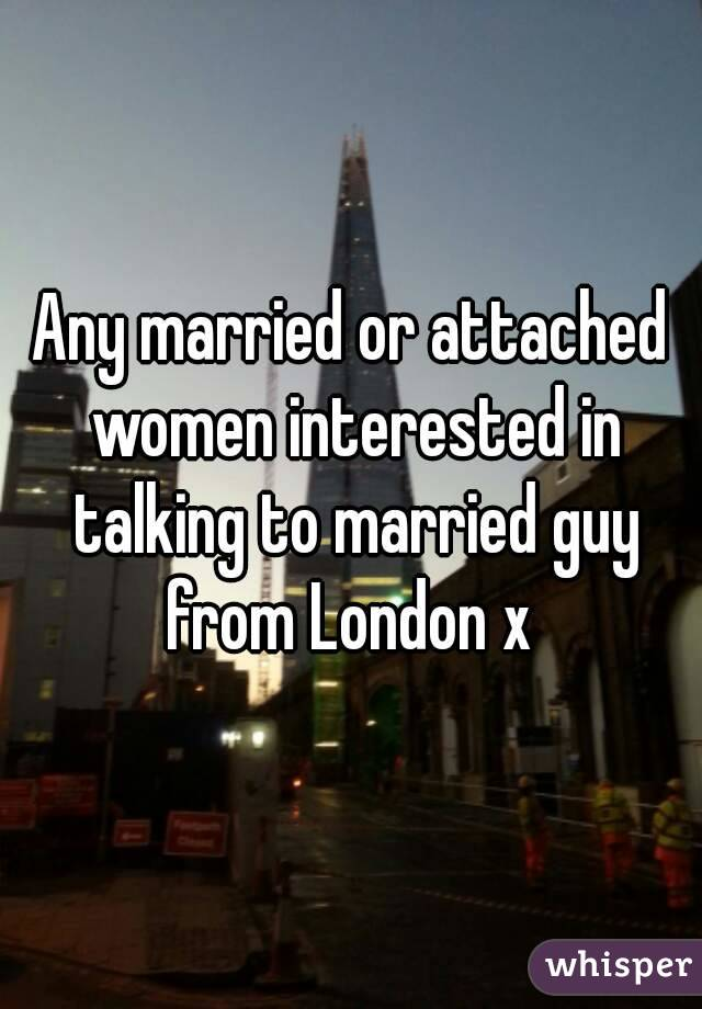 Any married or attached women interested in talking to married guy from London x
