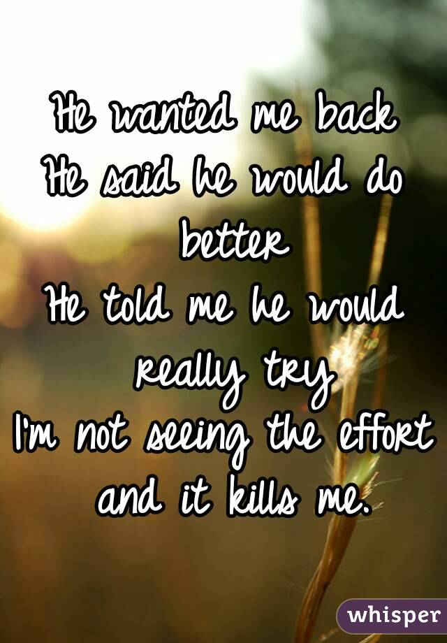 He wanted me back He said he would do better He told me he would really try I'm not seeing the effort and it kills me.