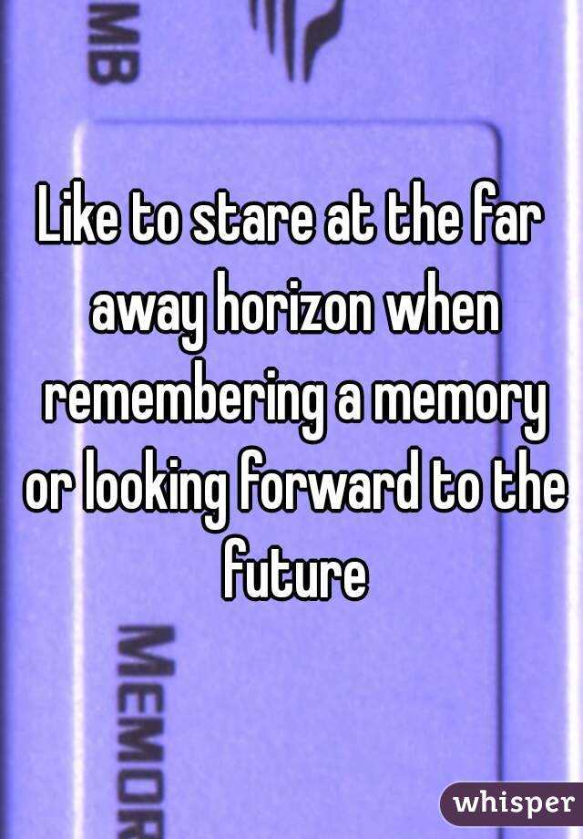 Like to stare at the far away horizon when remembering a memory or looking forward to the future