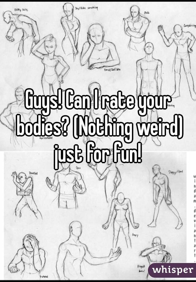 Guys! Can I rate your bodies? (Nothing weird) just for fun!