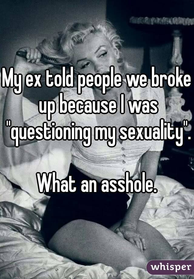 """My ex told people we broke up because I was """"questioning my sexuality"""".  What an asshole."""