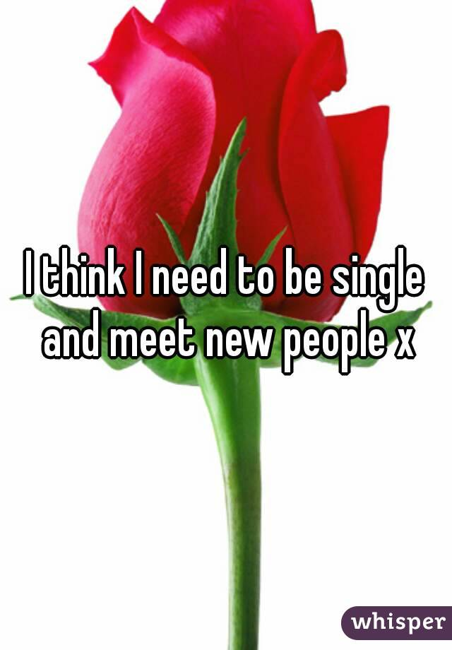 I think I need to be single and meet new people x