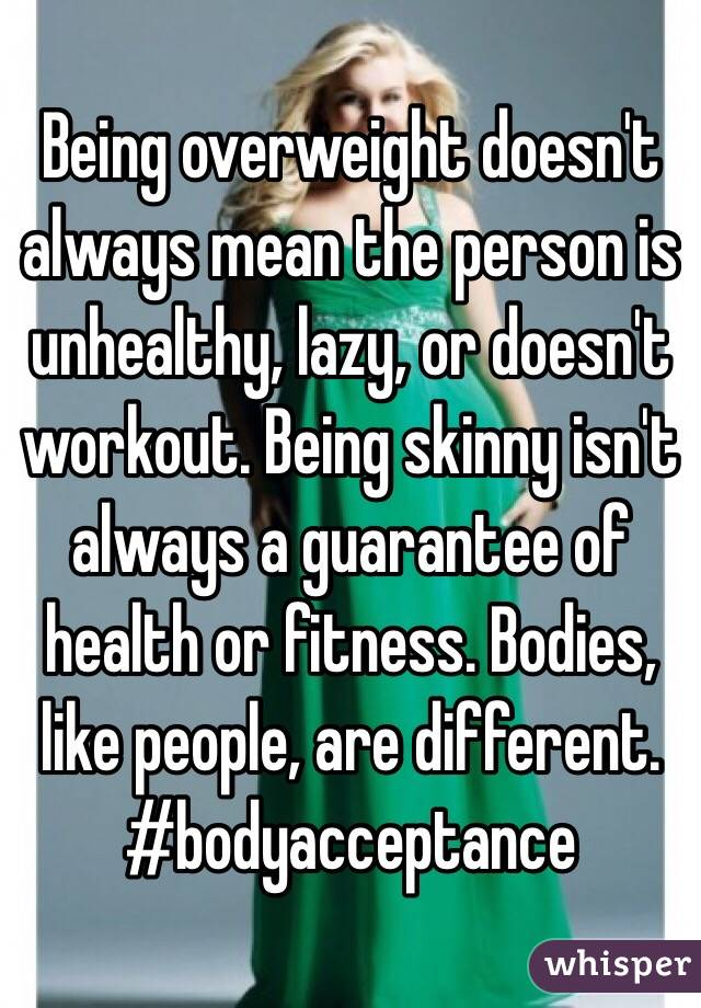 Being overweight doesn't always mean the person is unhealthy, lazy, or doesn't workout. Being skinny isn't always a guarantee of health or fitness. Bodies, like people, are different.  #bodyacceptance