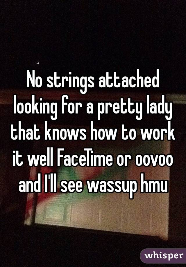 No strings attached looking for a pretty lady that knows how to work it well FaceTime or oovoo and I'll see wassup hmu