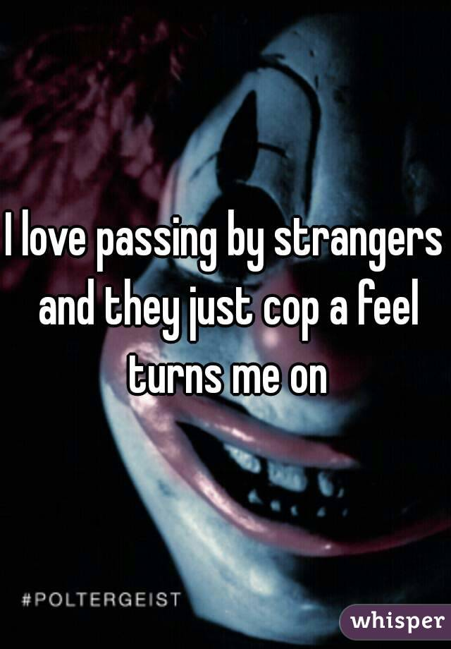 I love passing by strangers and they just cop a feel turns me on