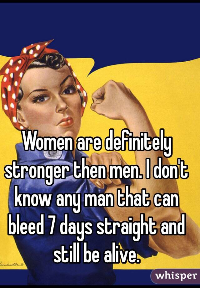 Women are definitely stronger then men. I don't know any man that can bleed 7 days straight and still be alive.