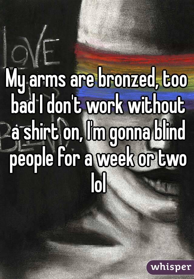 My arms are bronzed, too bad I don't work without a shirt on, I'm gonna blind people for a week or two lol