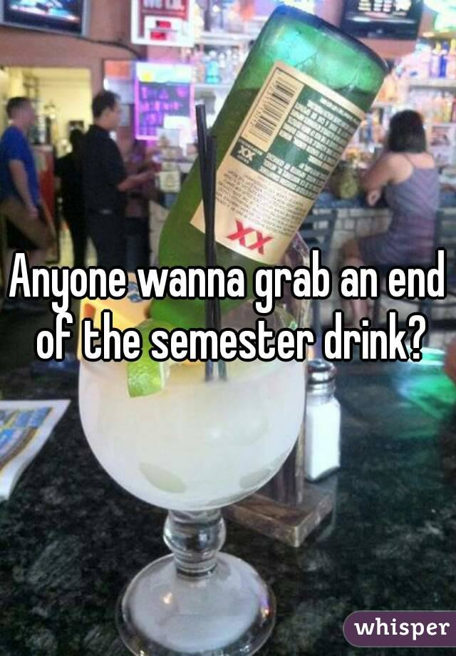 Anyone wanna grab an end of the semester drink?
