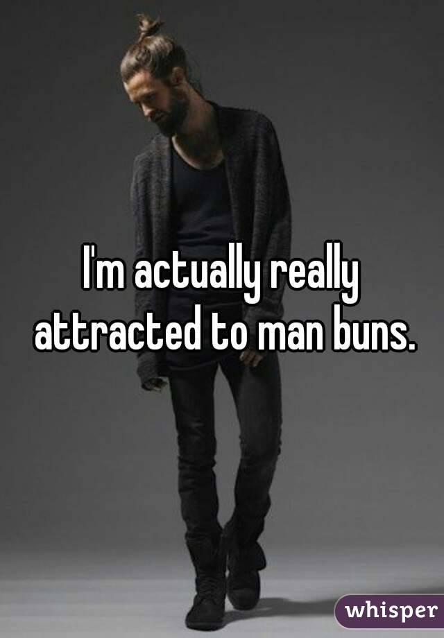 I'm actually really attracted to man buns.