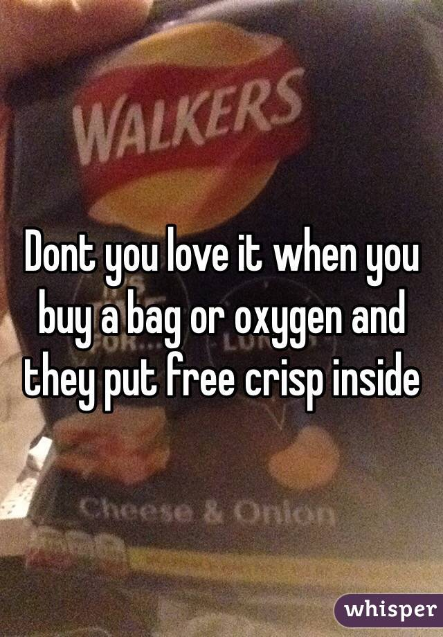 Dont you love it when you buy a bag or oxygen and they put free crisp inside