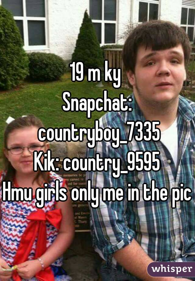 19 m ky  Snapchat: countryboy_7335 Kik: country_9595 Hmu girls only me in the pic