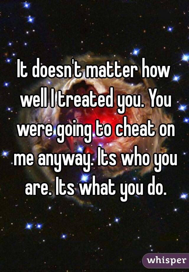 It doesn't matter how well I treated you. You were going to cheat on me anyway. Its who you are. Its what you do.