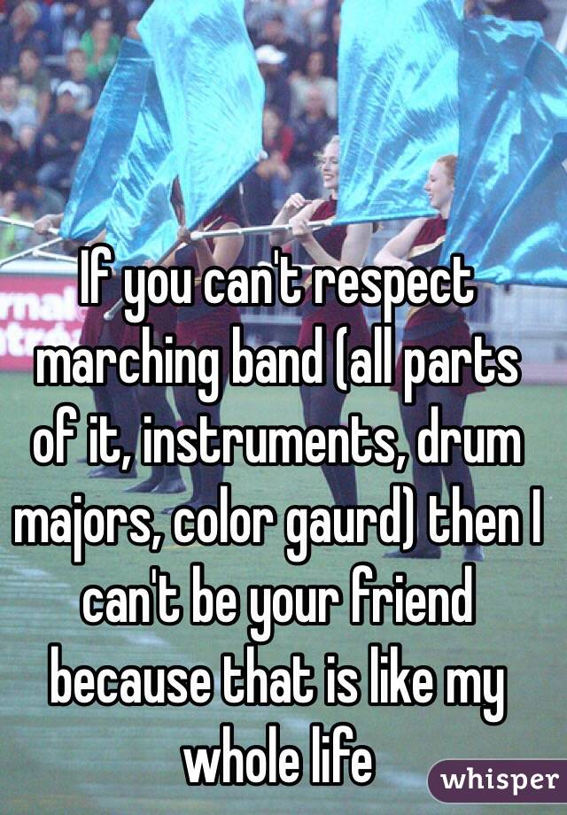 If you can't respect marching band (all parts of it, instruments, drum majors, color gaurd) then I can't be your friend because that is like my whole life