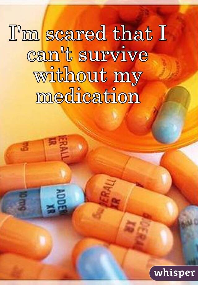 I'm scared that I can't survive without my medication