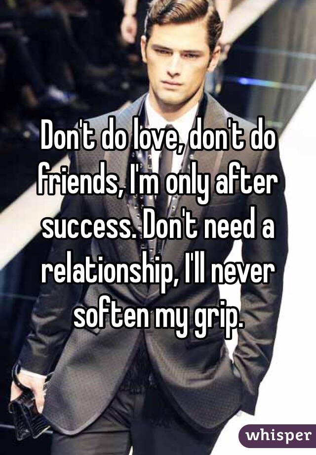 Don't do love, don't do friends, I'm only after success. Don't need a relationship, I'll never soften my grip.