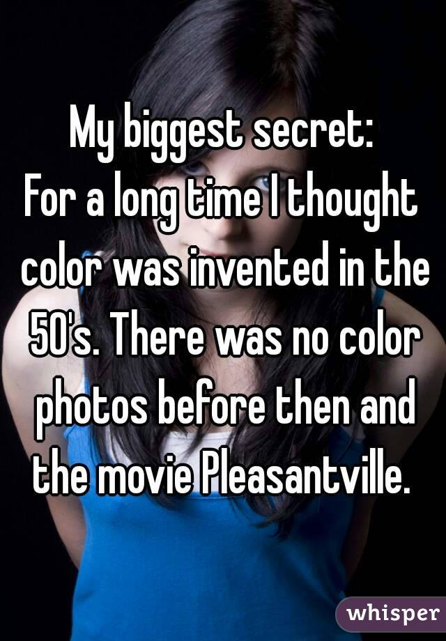 My biggest secret: For a long time I thought color was invented in the 50's. There was no color photos before then and the movie Pleasantville.
