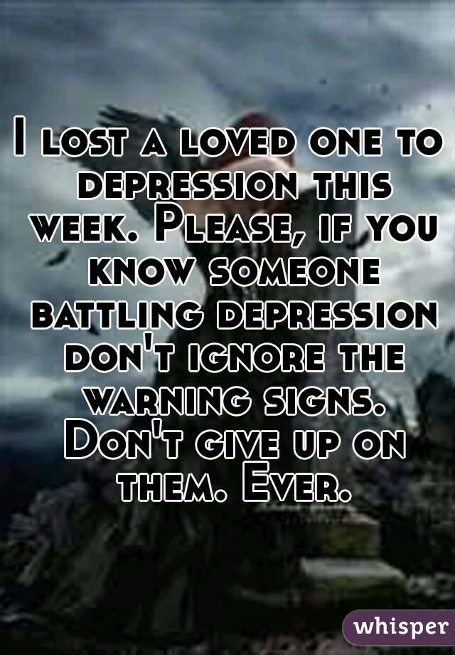 I lost a loved one to depression this week. Please, if you know someone battling depression don't ignore the warning signs. Don't give up on them. Ever.